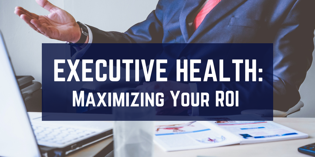 Executive Health: Maximizing Your ROI